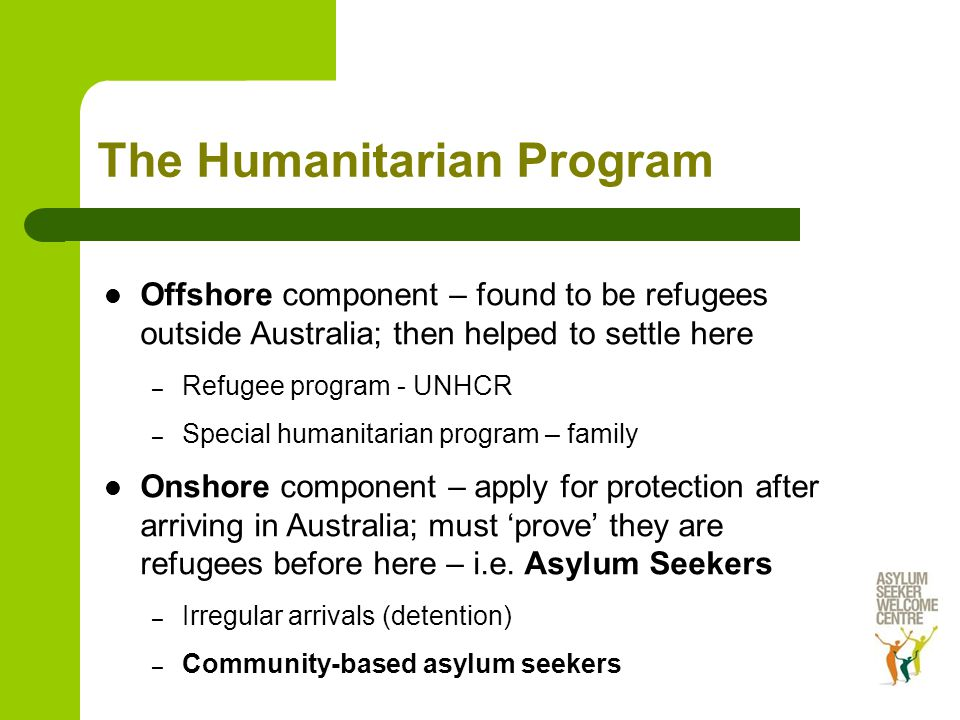 The Humanitarian Program Offshore component – found to be refugees outside Australia; then helped to settle here – Refugee program - UNHCR – Special humanitarian program – family Onshore component – apply for protection after arriving in Australia; must 'prove' they are refugees before here – i.e.