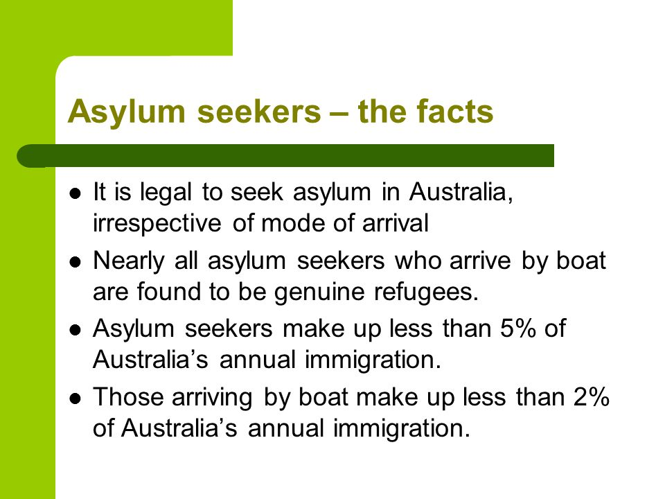 Asylum seekers – the facts It is legal to seek asylum in Australia, irrespective of mode of arrival Nearly all asylum seekers who arrive by boat are found to be genuine refugees.