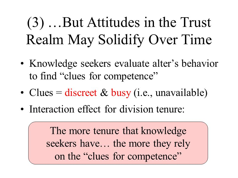 (3) …But Attitudes in the Trust Realm May Solidify Over Time Knowledge seekers evaluate alter's behavior to find clues for competence Clues = discreet & busy (i.e., unavailable) Interaction effect for division tenure: The more tenure that knowledge seekers have… the more they rely on the clues for competence