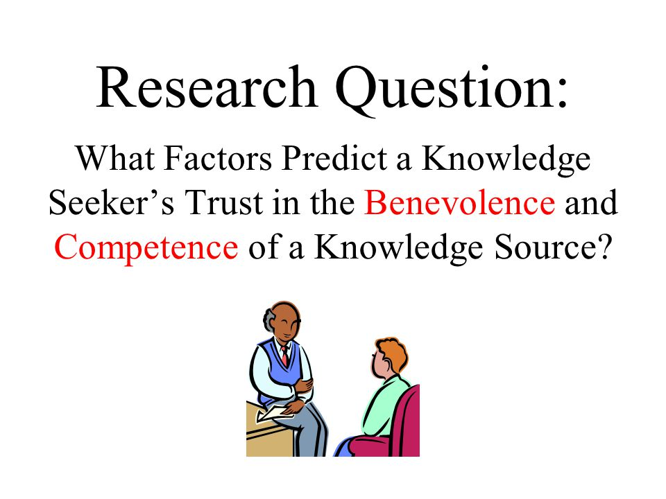 Research Question: What Factors Predict a Knowledge Seeker's Trust in the Benevolence and Competence of a Knowledge Source