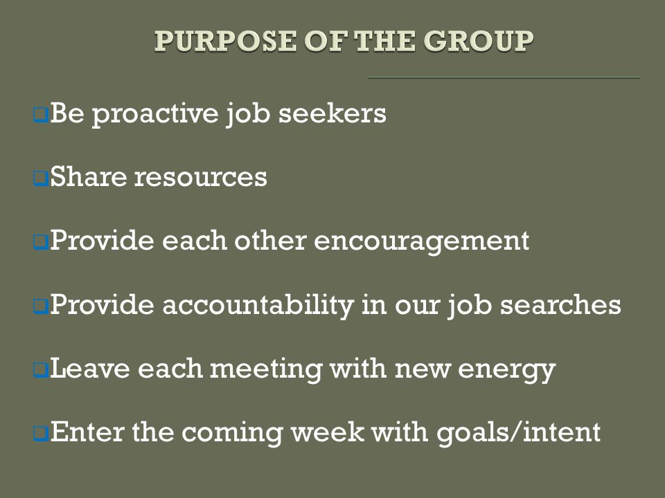  Be proactive job seekers  Share resources  Provide each other encouragement  Provide accountability in our job searches  Leave each meeting with new energy  Enter the coming week with goals/intent