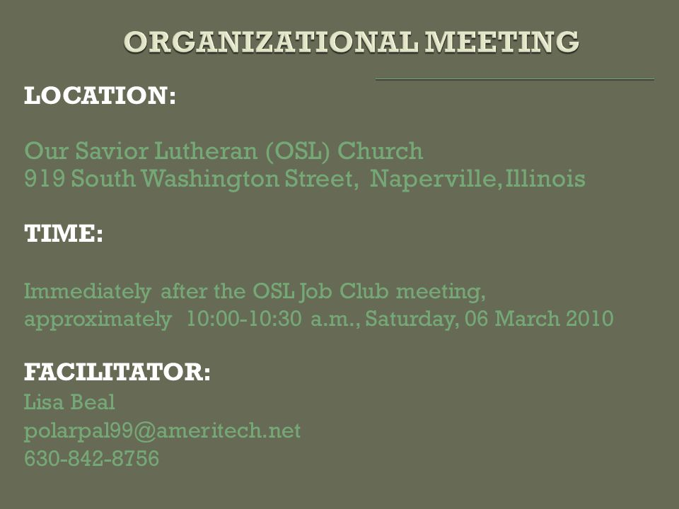 LOCATION: Our Savior Lutheran (OSL) Church 919 South Washington Street, Naperville, Illinois TIME: Immediately after the OSL Job Club meeting, approximately 10:00-10:30 a.m., Saturday, 06 March 2010 FACILITATOR: Lisa Beal polarpal99@ameritech.net 630-842-8756