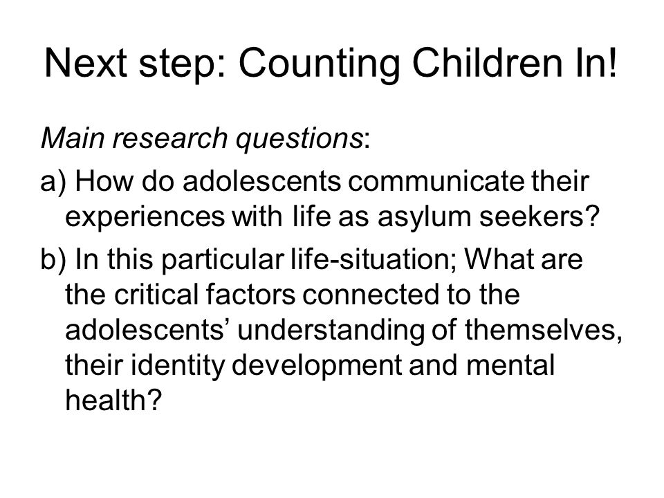 Next step: Counting Children In! Main research questions: a) How do adolescents communicate their experiences with life as asylum seekers? b) In this