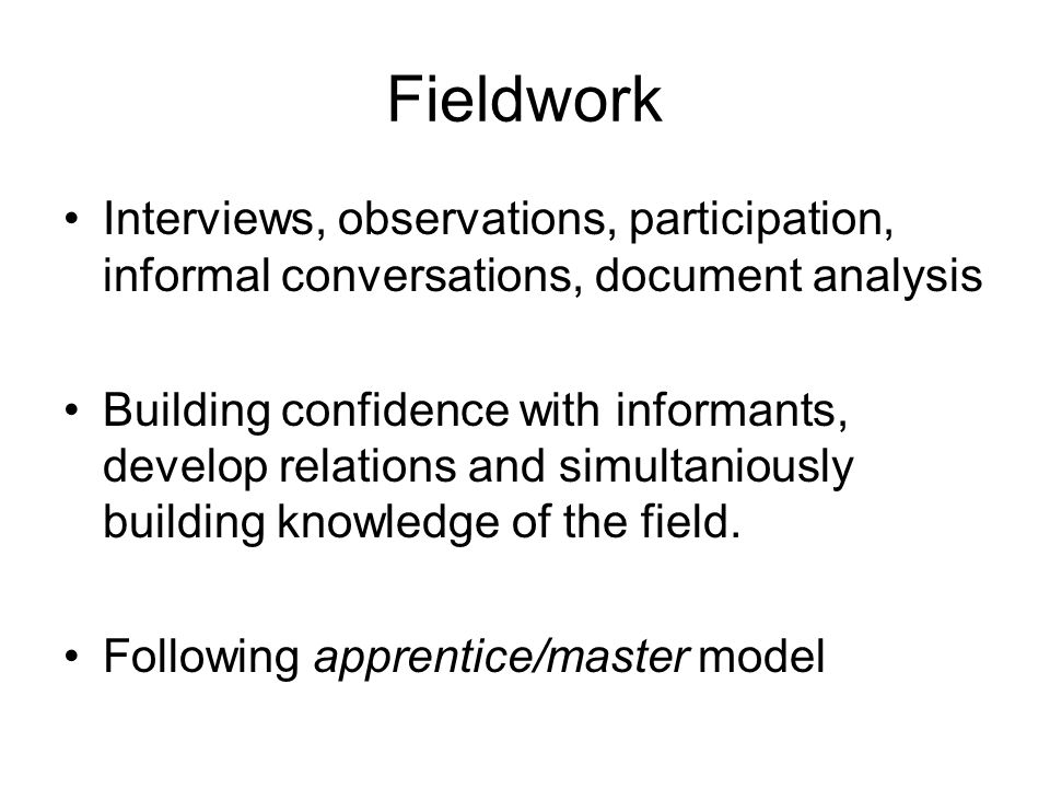 Fieldwork Interviews, observations, participation, informal conversations, document analysis Building confidence with informants, develop relations an