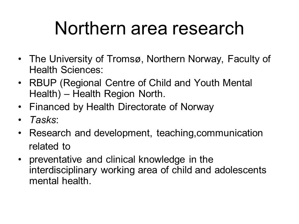 Northern area research The University of Tromsø, Northern Norway, Faculty of Health Sciences: RBUP (Regional Centre of Child and Youth Mental Health)