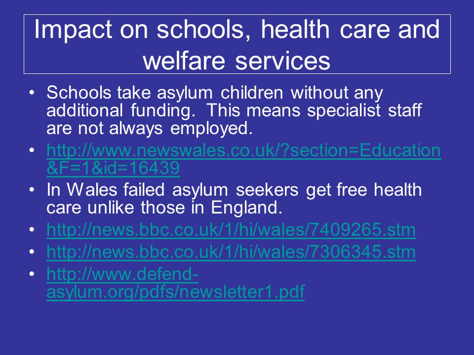 Impact on schools, health care and welfare services Schools take asylum children without any additional funding. This means specialist staff are not a