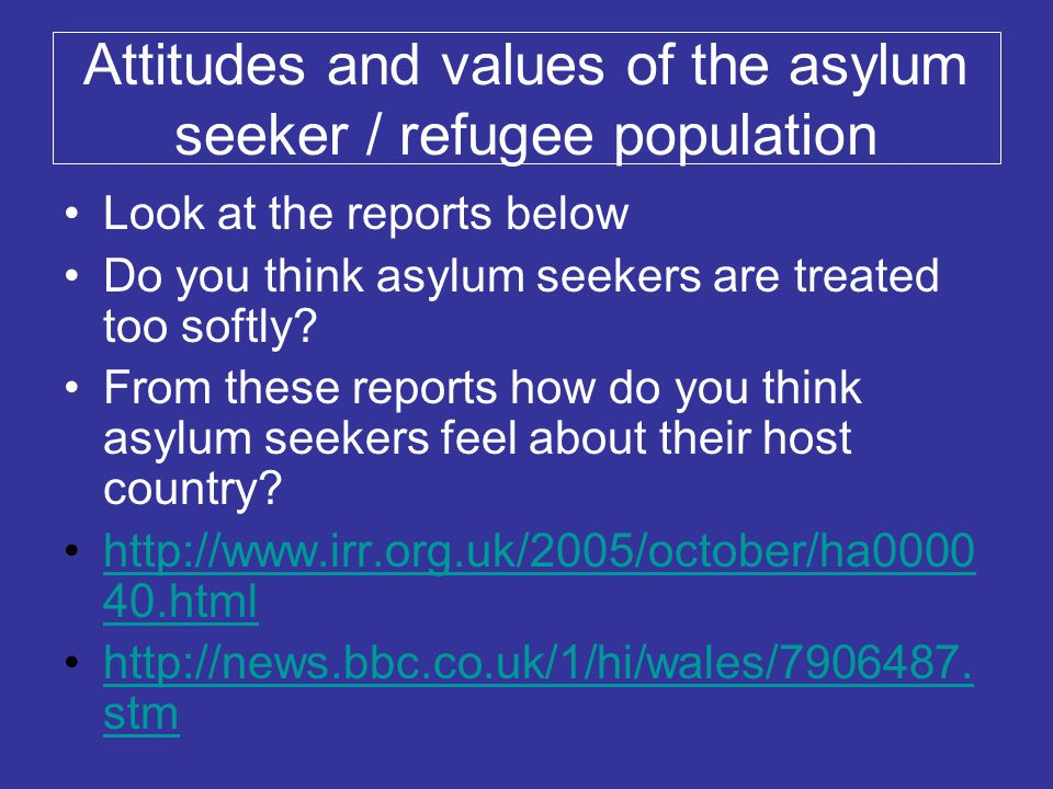 Attitudes and values of the asylum seeker / refugee population Look at the reports below Do you think asylum seekers are treated too softly? From thes