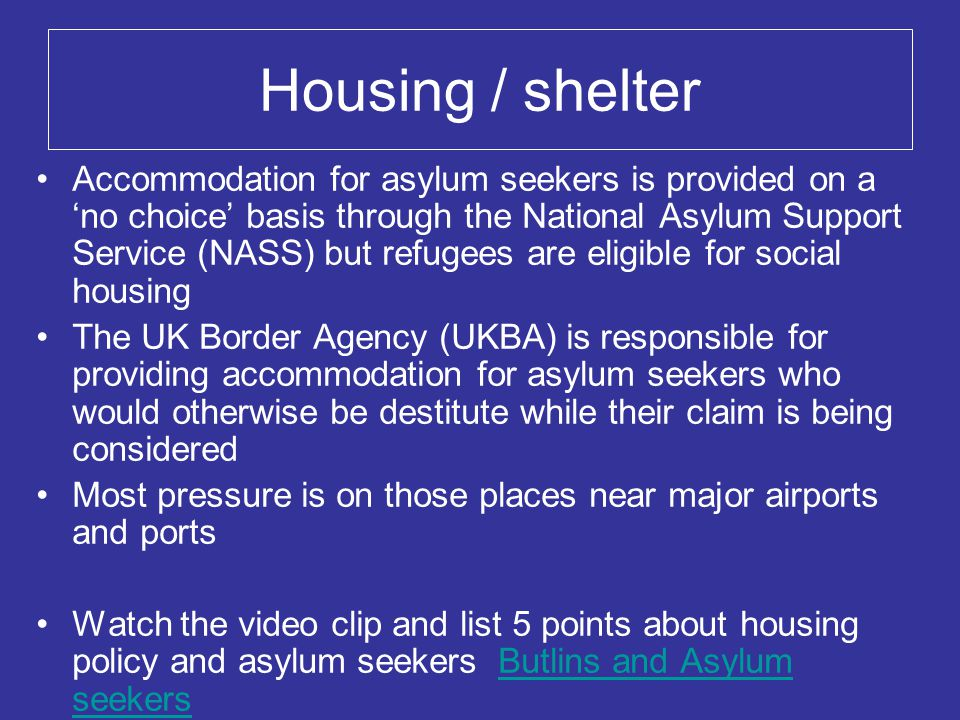Housing / shelter Accommodation for asylum seekers is provided on a 'no choice' basis through the National Asylum Support Service (NASS) but refugees are eligible for social housing The UK Border Agency (UKBA) is responsible for providing accommodation for asylum seekers who would otherwise be destitute while their claim is being considered Most pressure is on those places near major airports and ports Watch the video clip and list 5 points about housing policy and asylum seekers Butlins and Asylum seekersButlins and Asylum seekers