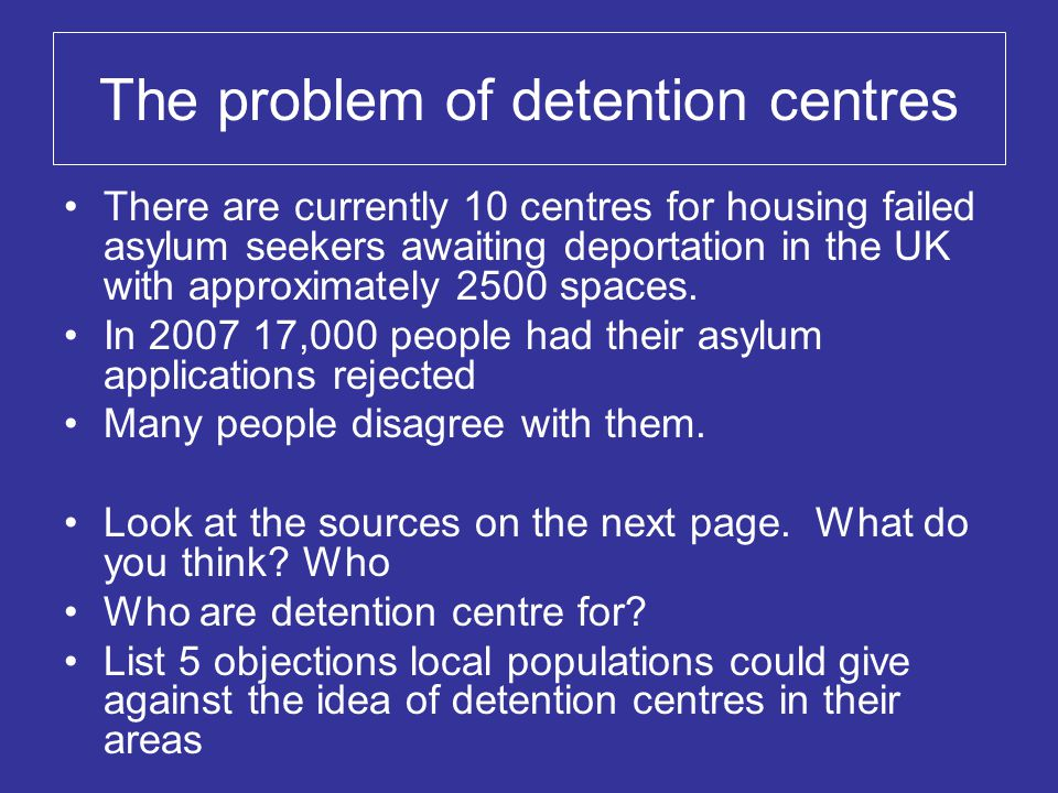 The problem of detention centres There are currently 10 centres for housing failed asylum seekers awaiting deportation in the UK with approximately 2500 spaces.