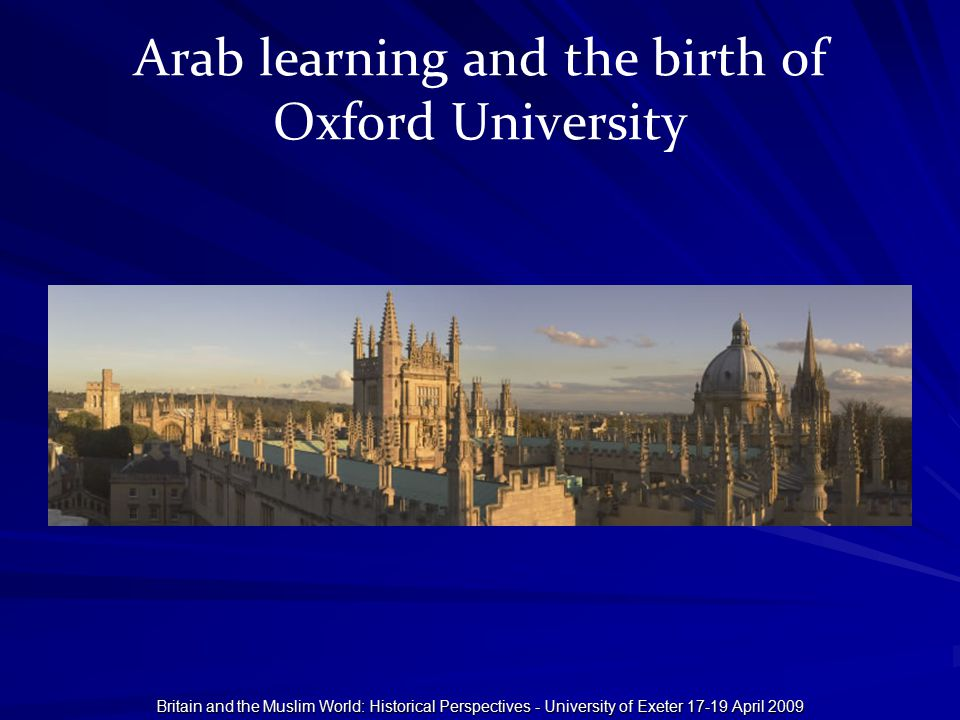 Britain and the Muslim World: Historical Perspectives - University of Exeter 17-19 April 2009 Arab learning and the birth of Oxford University