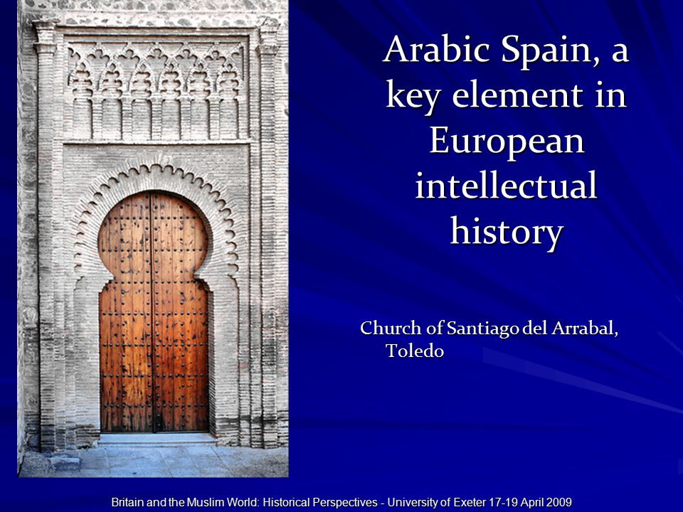 Britain and the Muslim World: Historical Perspectives - University of Exeter 17-19 April 2009 Arabic Spain, a key element in European intellectual history Church of Santiago del Arrabal, Toledo