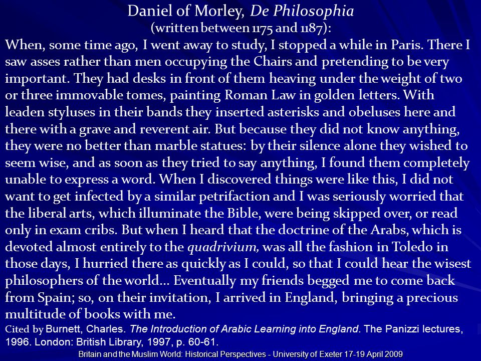 Britain and the Muslim World: Historical Perspectives - University of Exeter 17-19 April 2009 Daniel of Morley, De Philosophia (written between 1175 and 1187): When, some time ago, I went away to study, I stopped a while in Paris.