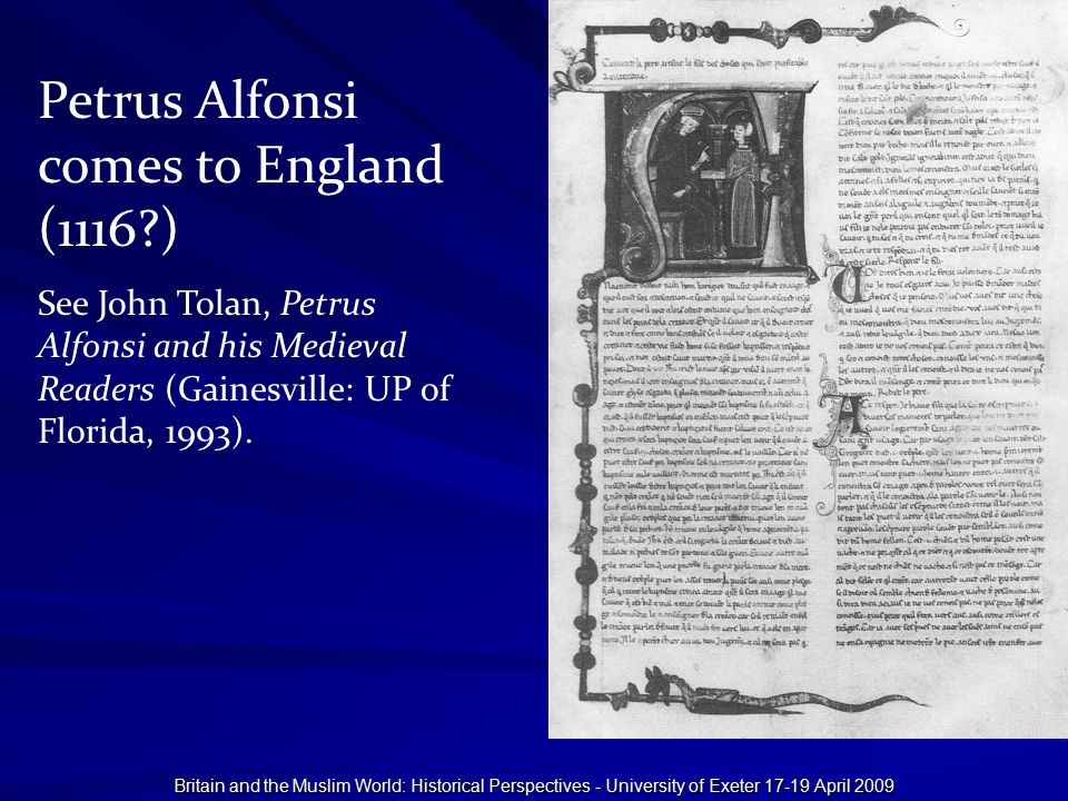 Britain and the Muslim World: Historical Perspectives - University of Exeter 17-19 April 2009 Petrus Alfonsi comes to England (1116?) See John Tolan,