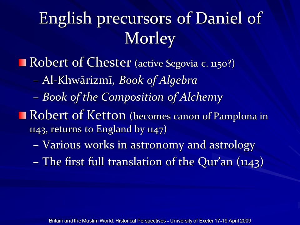 Britain and the Muslim World: Historical Perspectives - University of Exeter 17-19 April 2009 English precursors of Daniel of Morley Robert of Chester (active Segovia c.