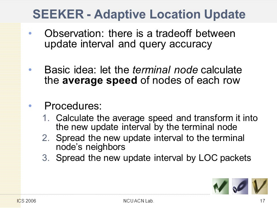 NCU ACN Lab.17ICS 2006 SEEKER - Adaptive Location Update Observation: there is a tradeoff between update interval and query accuracy Basic idea: let the terminal node calculate the average speed of nodes of each row Procedures: 1.Calculate the average speed and transform it into the new update interval by the terminal node 2.Spread the new update interval to the terminal node's neighbors 3.Spread the new update interval by LOC packets