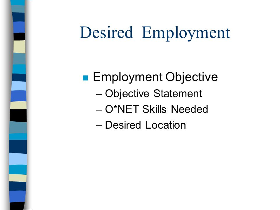 Desired Employment n Employment Objective –Objective Statement –O*NET Skills Needed –Desired Location