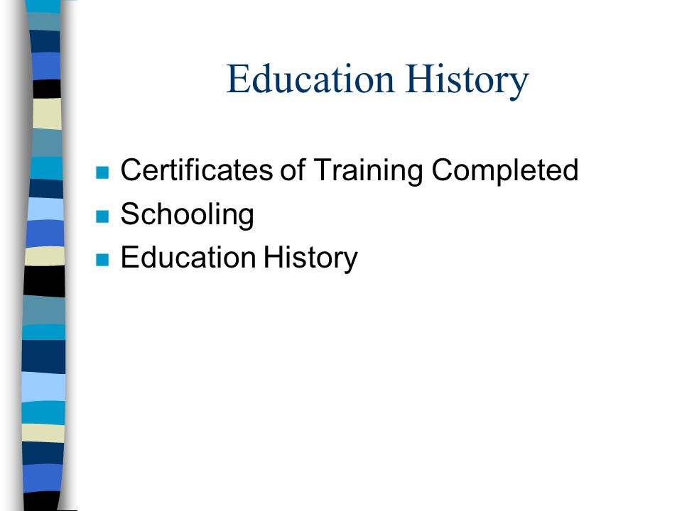 Education History n Certificates of Training Completed n Schooling n Education History