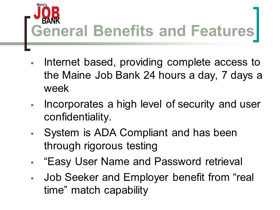 General Benefits and Features  Internet based, providing complete access to the Maine Job Bank 24 hours a day, 7 days a week  Incorporates a high level of security and user confidentiality.