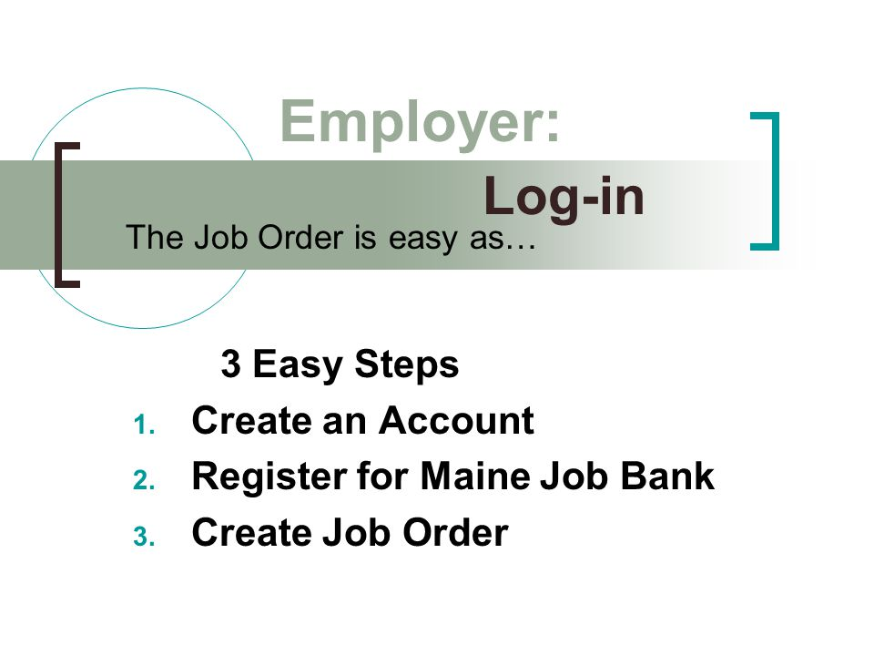 Log-in 3 Easy Steps 1. Create an Account 2. Register for Maine Job Bank 3.