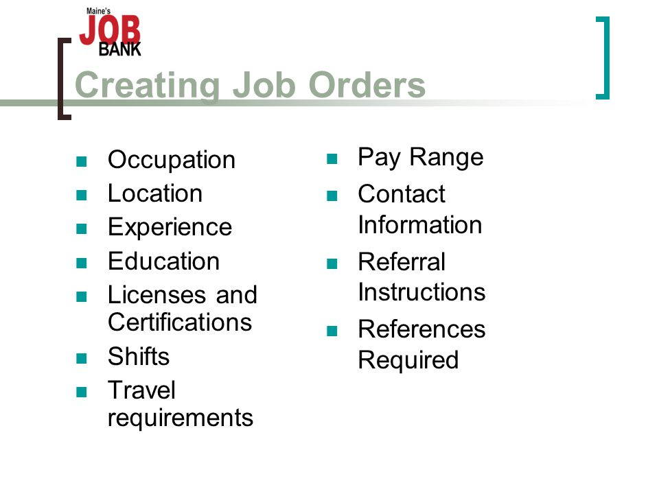 Creating Job Orders Occupation Location Experience Education Licenses and Certifications Shifts Travel requirements Pay Range Contact Information Referral Instructions References Required