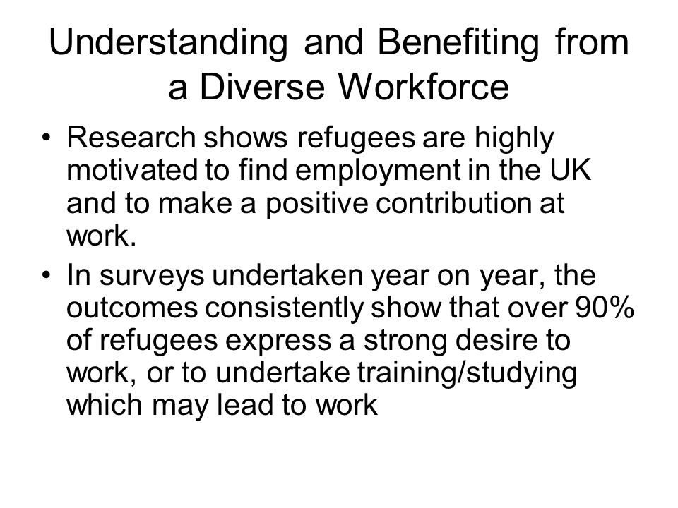 Understanding and Benefiting from a Diverse Workforce Research shows refugees are highly motivated to find employment in the UK and to make a positive contribution at work.