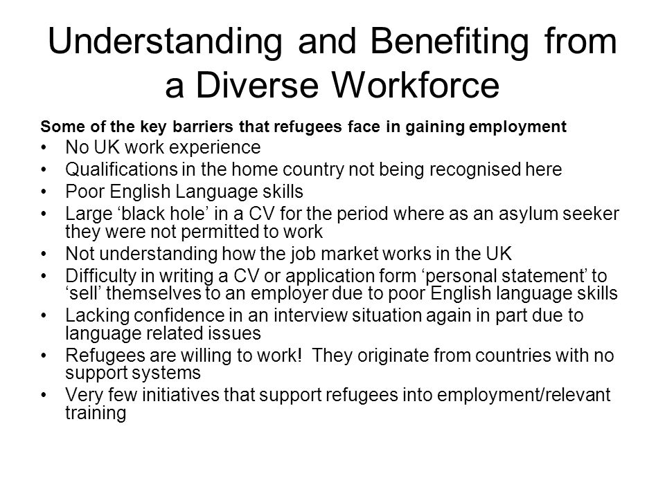 Understanding and Benefiting from a Diverse Workforce Some of the key barriers that refugees face in gaining employment No UK work experience Qualifications in the home country not being recognised here Poor English Language skills Large 'black hole' in a CV for the period where as an asylum seeker they were not permitted to work Not understanding how the job market works in the UK Difficulty in writing a CV or application form 'personal statement' to 'sell' themselves to an employer due to poor English language skills Lacking confidence in an interview situation again in part due to language related issues Refugees are willing to work.