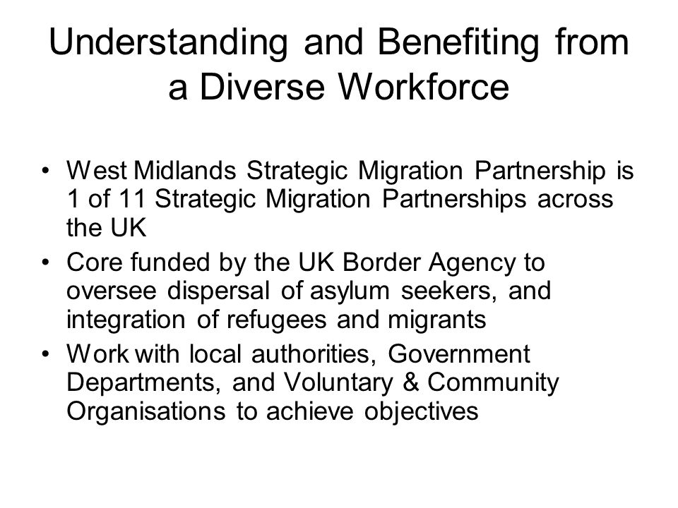 Understanding and Benefiting from a Diverse Workforce West Midlands Strategic Migration Partnership is 1 of 11 Strategic Migration Partnerships across the UK Core funded by the UK Border Agency to oversee dispersal of asylum seekers, and integration of refugees and migrants Work with local authorities, Government Departments, and Voluntary & Community Organisations to achieve objectives