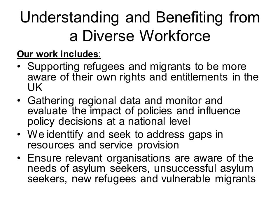 Different categories of migrants have different rights and entitlements in the UK Regulations including tough penalties and high fines for employing undocumented migrant workers can make employers fearful of recruiting certain categories of migrants Definitions: Economic Migrant – people who have moved legally from one country to another – includes EU migrants and people applying through the Points Based System (PBS) Understanding and Benefiting from a Diverse Workforce