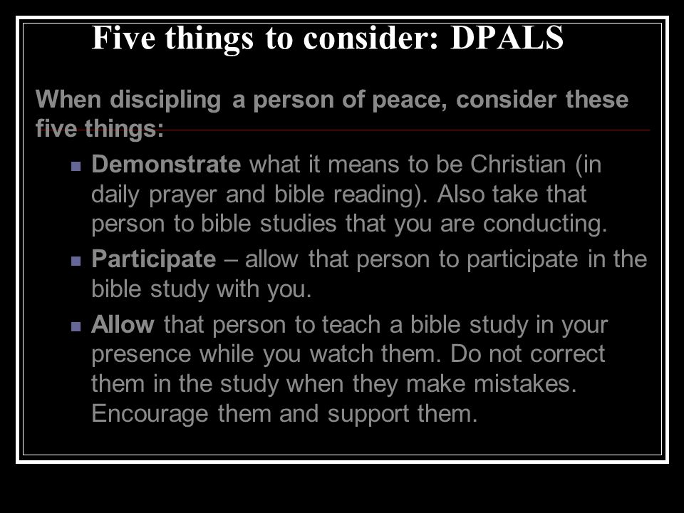 Five things to consider: DPALS When discipling a person of peace, consider these five things: Demonstrate what it means to be Christian (in daily prayer and bible reading).