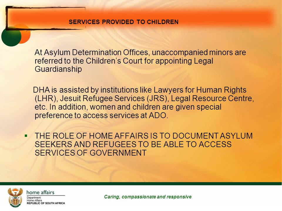 Caring, compassionate and responsive At Asylum Determination Offices, unaccompanied minors are referred to the Children's Court for appointing Legal Guardianship DHA is assisted by institutions like Lawyers for Human Rights (LHR), Jesuit Refugee Services (JRS), Legal Resource Centre, etc.
