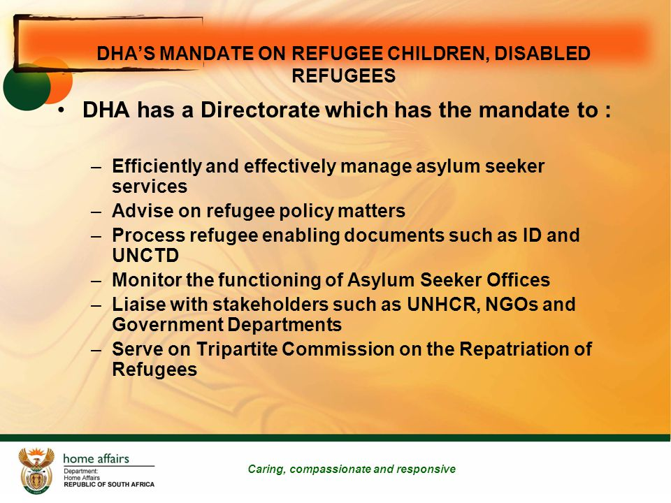 DHA'S MANDATE ON REFUGEE CHILDREN, DISABLED REFUGEES Caring, compassionate and responsive DHA has a Directorate which has the mandate to : –Efficiently and effectively manage asylum seeker services –Advise on refugee policy matters –Process refugee enabling documents such as ID and UNCTD –Monitor the functioning of Asylum Seeker Offices –Liaise with stakeholders such as UNHCR, NGOs and Government Departments –Serve on Tripartite Commission on the Repatriation of Refugees