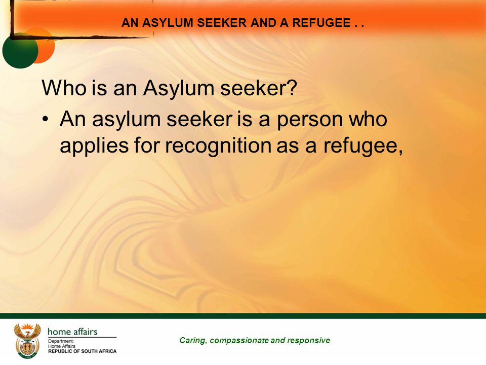 AN ASYLUM SEEKER AND A REFUGEE.. Caring, compassionate and responsive Who is an Asylum seeker.