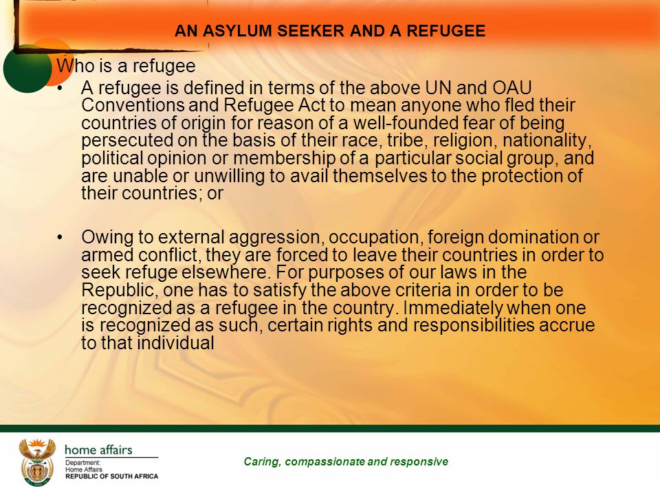 Cont Caring, compassionate and responsive Formal written recognition for a renewable period of two years A Refugee enjoys full legal protection, which includes rights set out in Chapter 2 of the constitution and the right to remain in the Republic according to the provisions of the Refugees Act 130 of 1998; is entitled to apply for an immigration permit in terms of the Immigration Act 19 of 2004, after five years of continuous residence in the Republic from the date on which she/he was granted asylum, if the standing committee certifies that she/he will remain a refugee indefinitely; is entitled to an Identity Document referred to in section 30 of Refugees Act; is entitled to a South African travel document on application as contemplated in section 31 of Refugees Act; is entitled to seek employment; and is entitled to the same basic health services and basic primary education which the inhabitants of the Republic receive from time to time must be treated with dignity