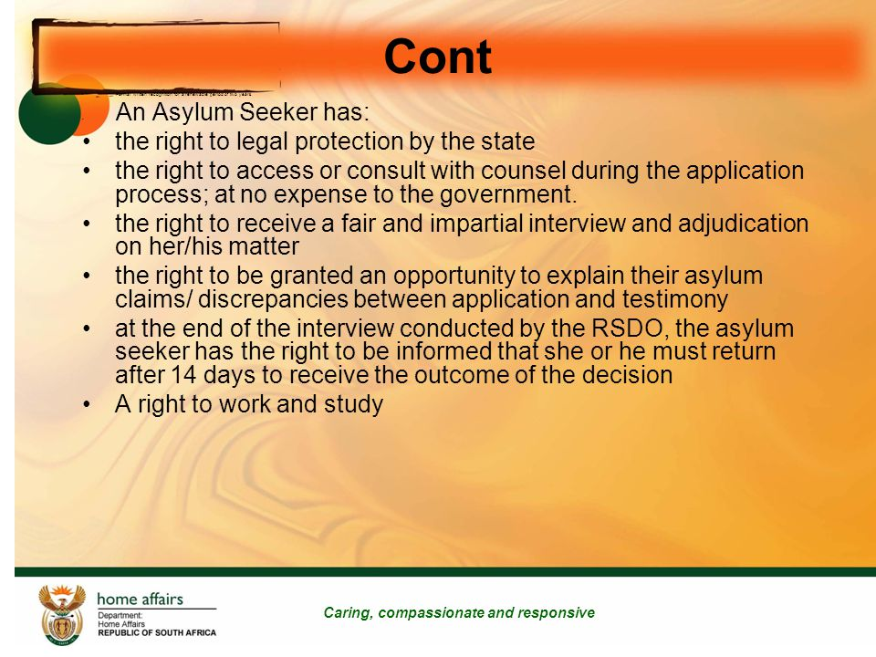 Cont Caring, compassionate and responsive Formal written recognition for a renewable period of two years An Asylum Seeker has: the right to legal protection by the state the right to access or consult with counsel during the application process; at no expense to the government.
