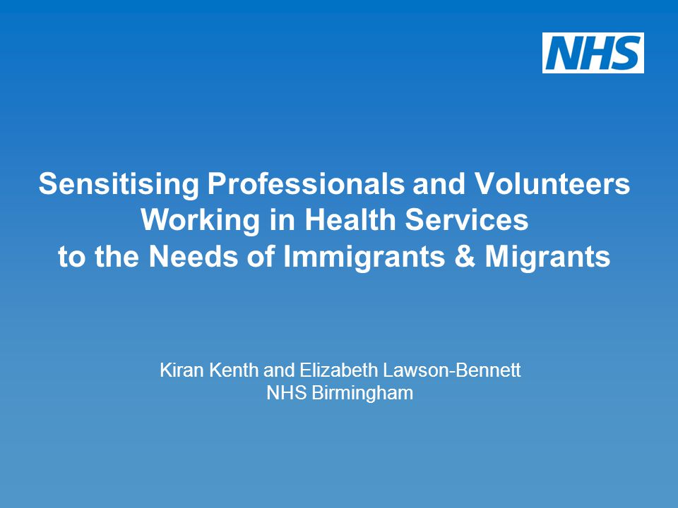 Kiran Kenth and Elizabeth Lawson-Bennett NHS Birmingham Sensitising Professionals and Volunteers Working in Health Services to the Needs of Immigrants & Migrants
