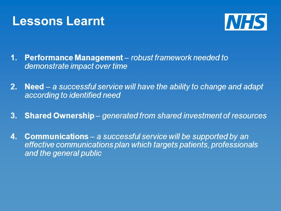 Lessons Learnt 1.Performance Management – robust framework needed to demonstrate impact over time 2.Need – a successful service will have the ability to change and adapt according to identified need 3.Shared Ownership – generated from shared investment of resources 4.Communications – a successful service will be supported by an effective communications plan which targets patients, professionals and the general public