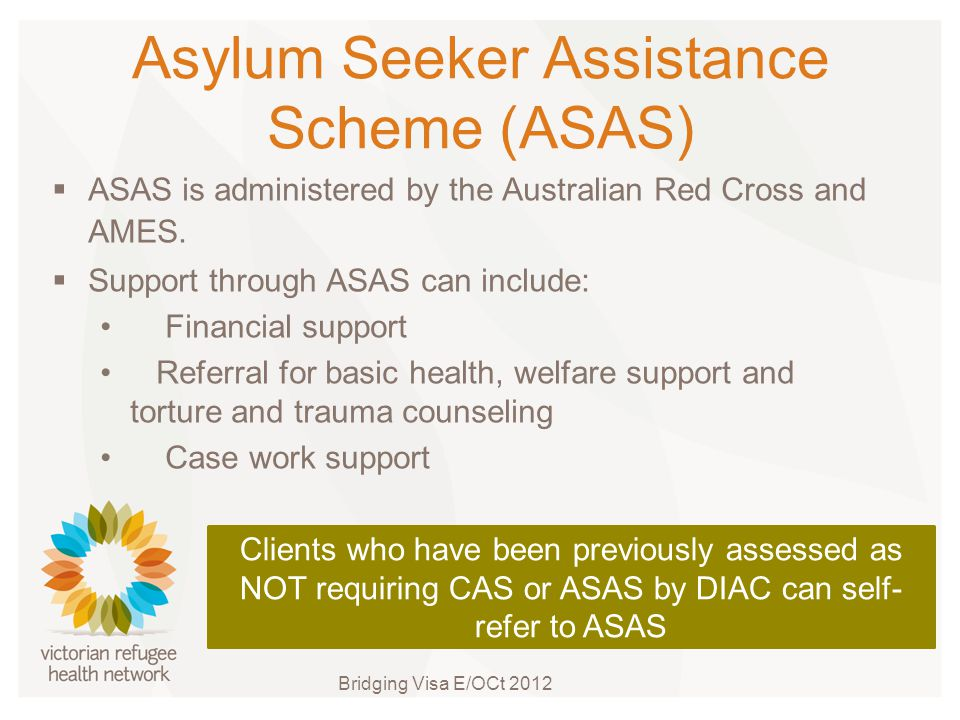 Asylum Seeker Assistance Scheme (ASAS)  ASAS is administered by the Australian Red Cross and AMES.