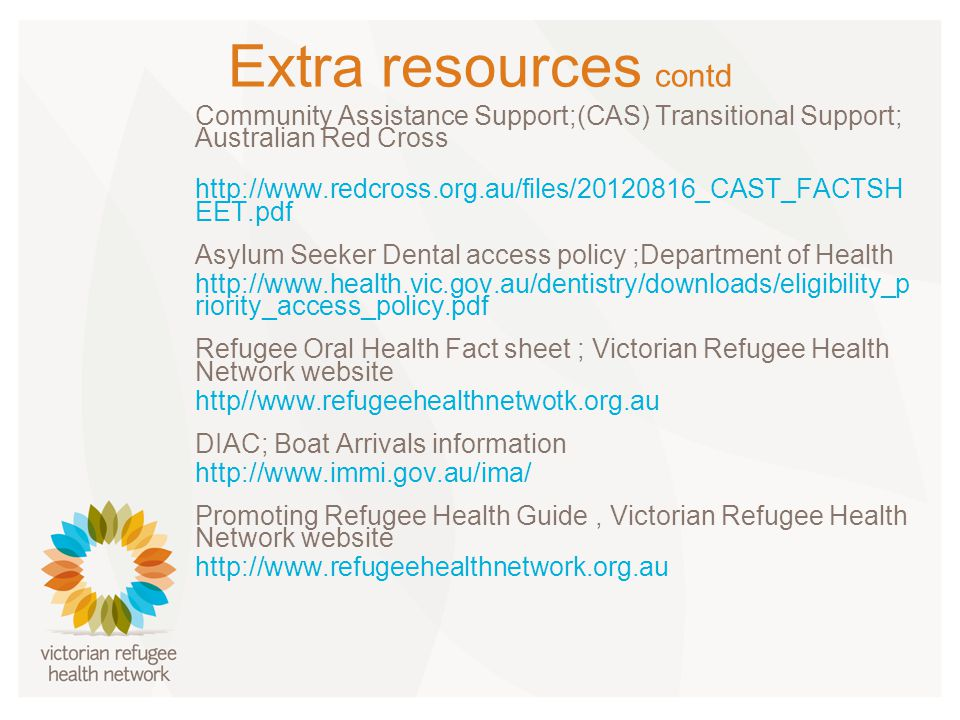 Extra resources contd Community Assistance Support;(CAS) Transitional Support; Australian Red Cross http://www.redcross.org.au/files/20120816_CAST_FACTSH EET.pdf Asylum Seeker Dental access policy ;Department of Health http://www.health.vic.gov.au/dentistry/downloads/eligibility_p riority_access_policy.pdf Refugee Oral Health Fact sheet ; Victorian Refugee Health Network website http//www.refugeehealthnetwotk.org.au DIAC; Boat Arrivals information http://www.immi.gov.au/ima/ Promoting Refugee Health Guide, Victorian Refugee Health Network website http://www.refugeehealthnetwork.org.au