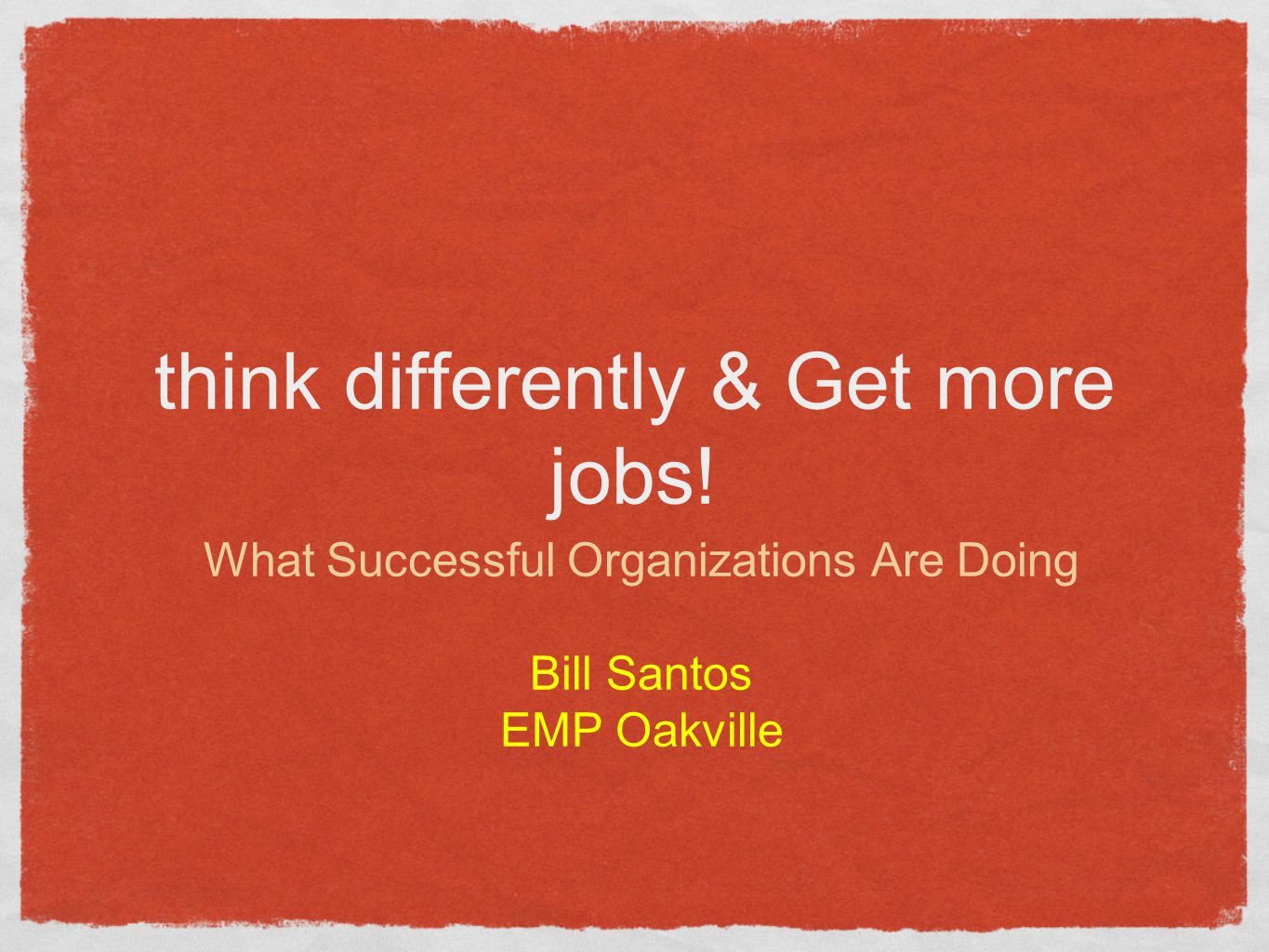 think differently & Get more jobs! What Successful Organizations Are Doing Bill Santos EMP Oakville