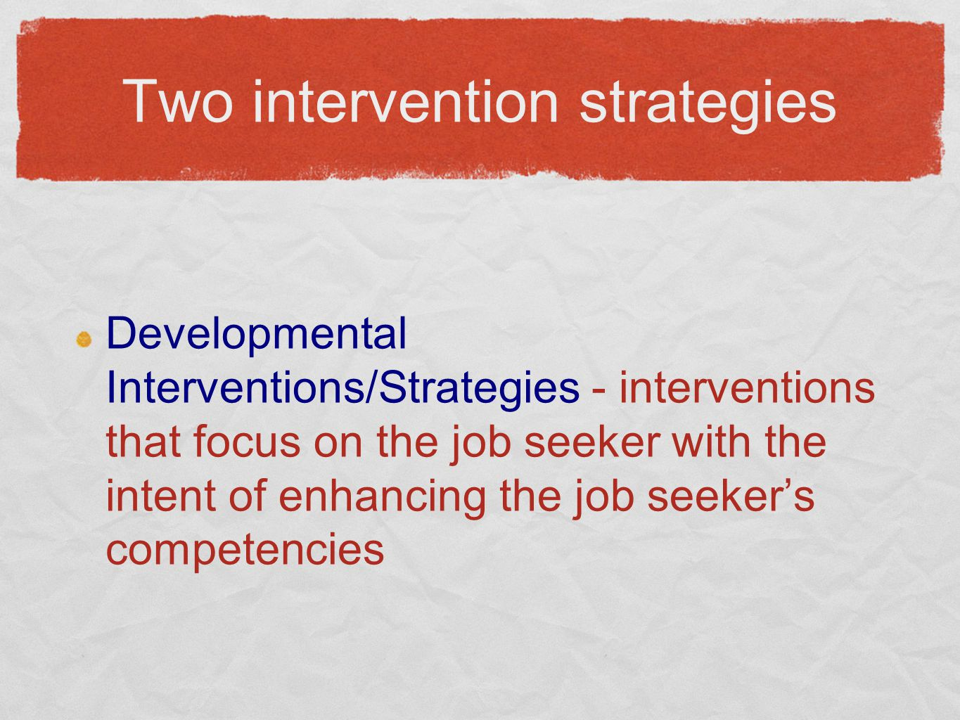 Two intervention strategies Developmental Interventions/Strategies - interventions that focus on the job seeker with the intent of enhancing the job s