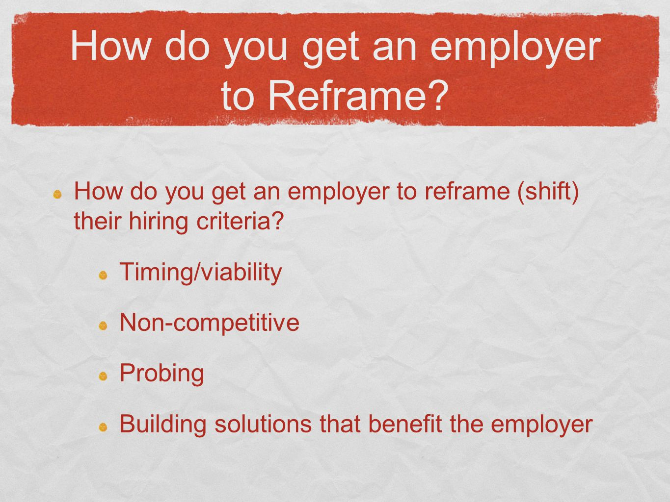 How do you get an employer to Reframe? How do you get an employer to reframe (shift) their hiring criteria? Timing/viability Non-competitive Probing B