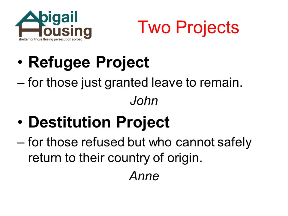 Two Projects Refugee Project – for those just granted leave to remain. John Destitution Project – for those refused but who cannot safely return to th