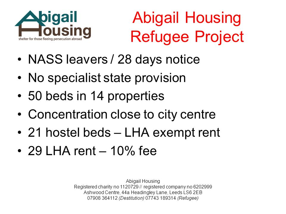 Abigail Housing Registered charity no 1120729 // registered company no 6202999 Ashwood Centre, 44a Headingley Lane, Leeds LS6 2EB 07908 364112 (Destitution) 07743 189314 (Refugee) Abigail Housing Refugee Project NASS leavers / 28 days notice No specialist state provision 50 beds in 14 properties Concentration close to city centre 21 hostel beds – LHA exempt rent 29 LHA rent – 10% fee