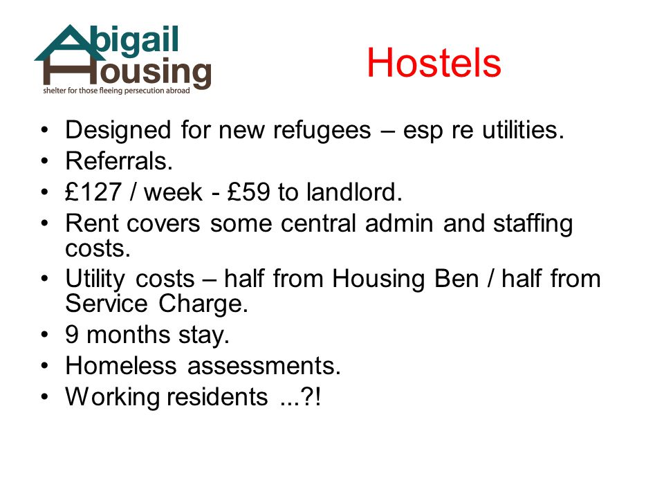Hostels Designed for new refugees – esp re utilities. Referrals. £127 / week - £59 to landlord. Rent covers some central admin and staffing costs. Uti