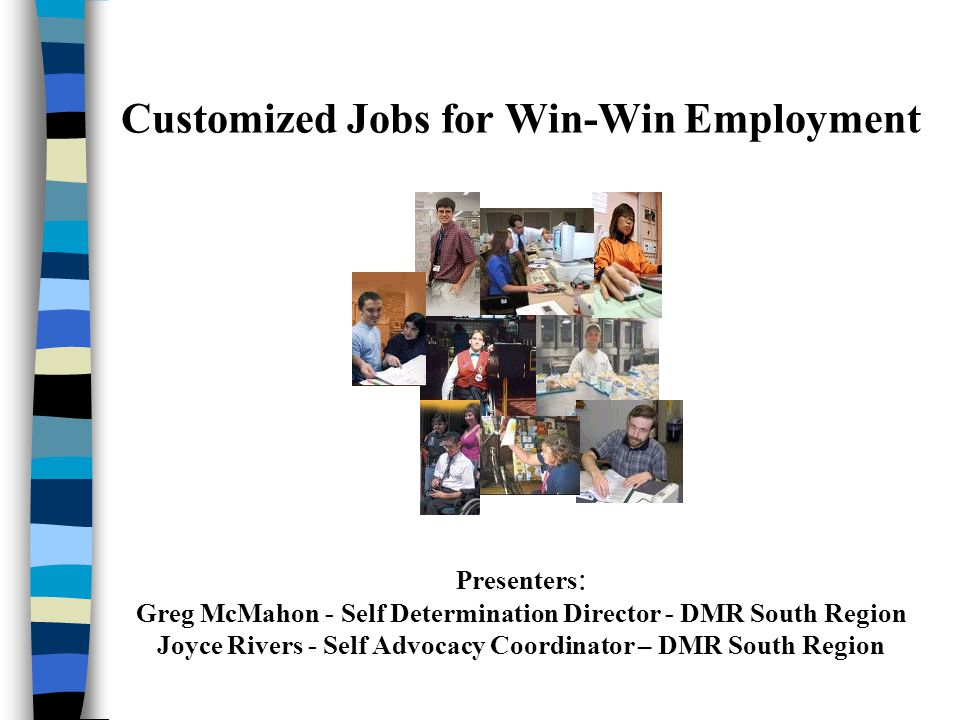 Customized Jobs for Win-Win Employment Presenters : Greg McMahon - Self Determination Director - DMR South Region Joyce Rivers - Self Advocacy Coordinator – DMR South Region