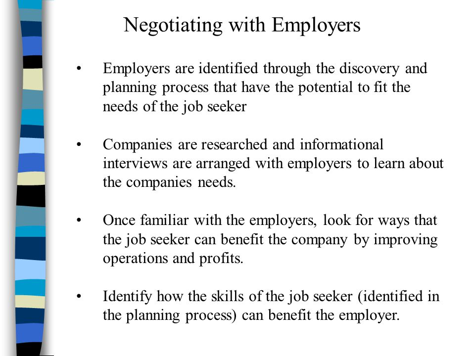 Negotiating with Employers Employers are identified through the discovery and planning process that have the potential to fit the needs of the job seeker Companies are researched and informational interviews are arranged with employers to learn about the companies needs.