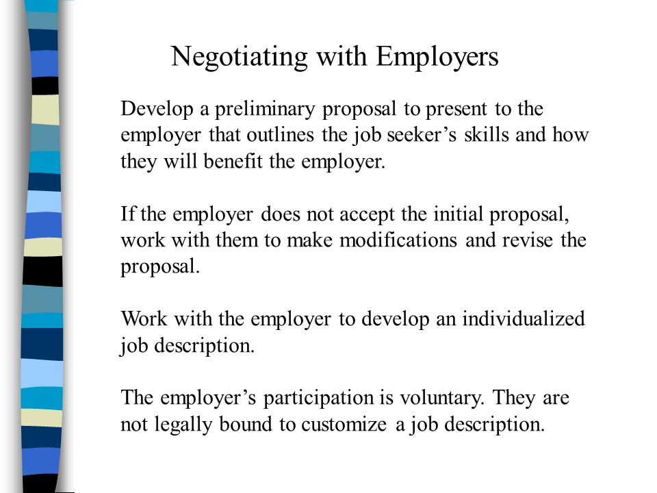 Negotiating with Employers Develop a preliminary proposal to present to the employer that outlines the job seeker's skills and how they will benefit the employer.