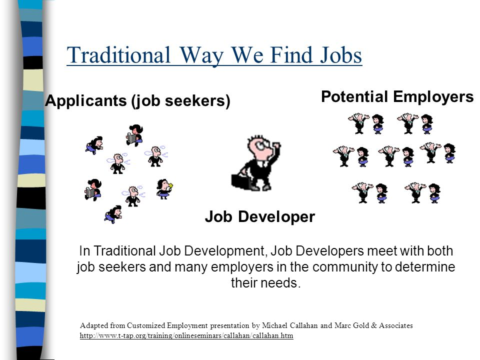 Traditional Way We Find Jobs Applicants (job seekers) Potential Employers Job Developer In Traditional Job Development, Job Developers meet with both job seekers and many employers in the community to determine their needs.