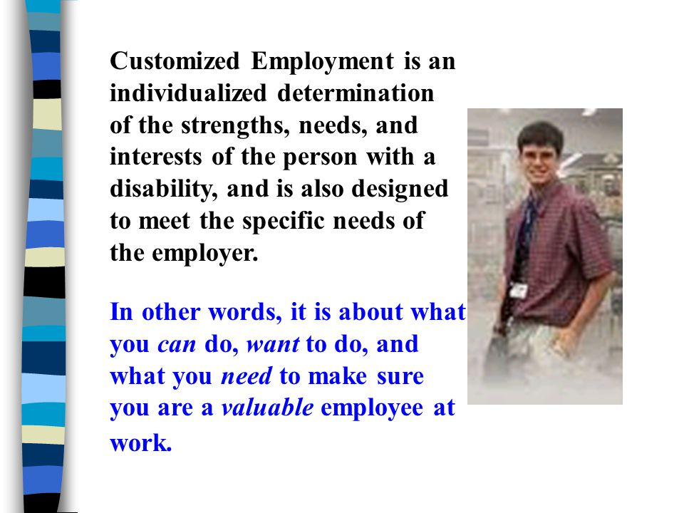 Customized Employment is an individualized determination of the strengths, needs, and interests of the person with a disability, and is also designed to meet the specific needs of the employer.