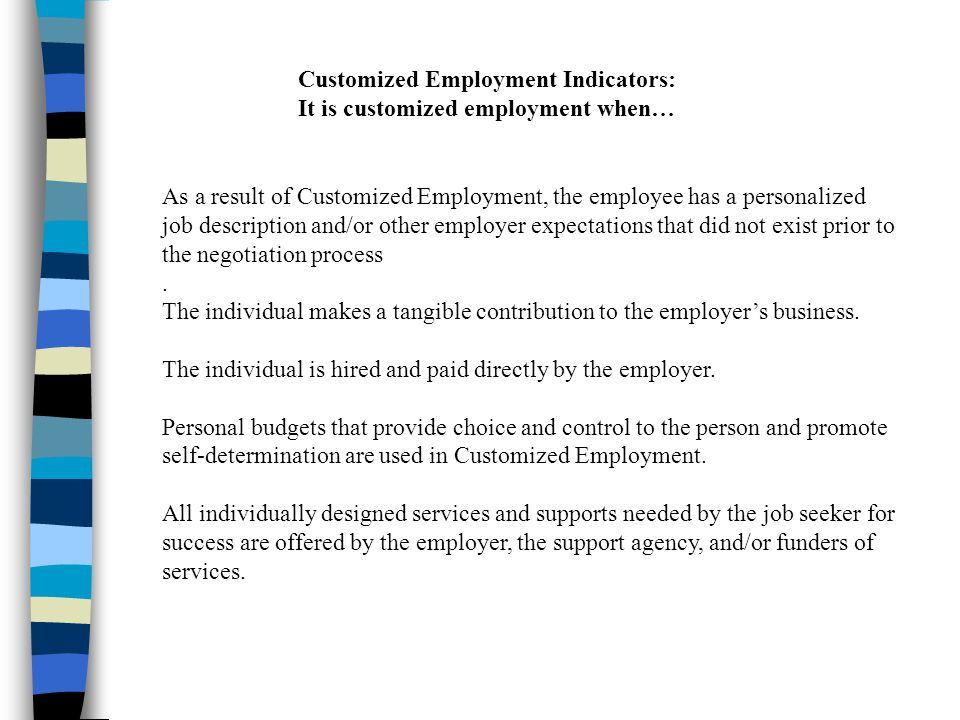 Customized Employment Indicators: It is customized employment when… As a result of Customized Employment, the employee has a personalized job description and/or other employer expectations that did not exist prior to the negotiation process.